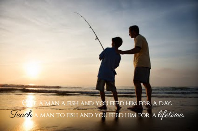 Give a man a fish and you feed him for a day. Teach a man to fish and you feed him for a lifetime.
